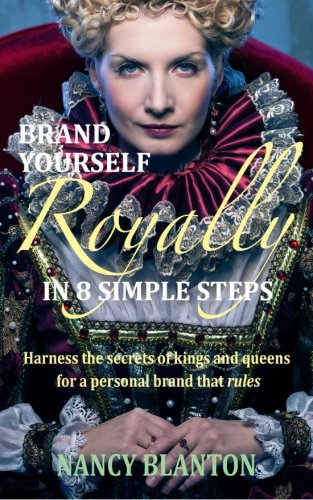 Brand Yourself Royally in 8 Simple Steps: Harness the secrets of kings and queens for a personal ...