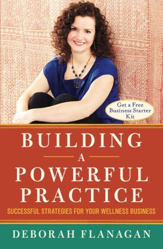 9780996743303: Building a Powerful Practice: Successful Strategies for Your Wellness Business