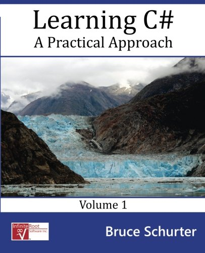 Learning C#: A Practical Approach (Volume 1): Bruce E Schurter