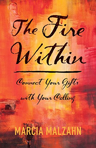 The Fire Within - Connect Your Gifts with Your Calling: Marcia Malzahn