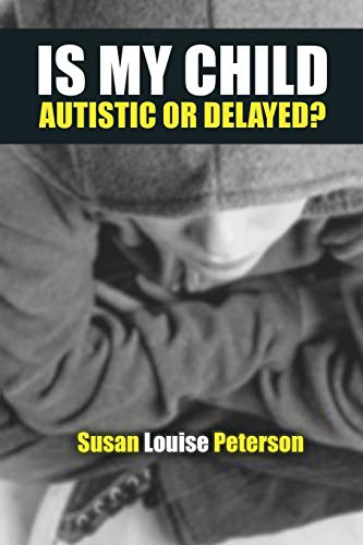 Is My Child Autistic or Delayed?: Susan Louise Peterson