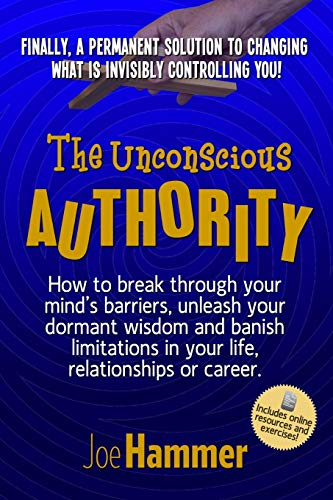 9780996804707: The Unconscious Authority: How to Break Through Your Mind's Barriers, Unleash Your Dormant Wisdom and Banish Limitations in Your Life, Relationships or Career