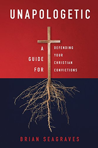 Unapologetic : A Guide for Defending Your Christian Convictions: Seagraves, Brian