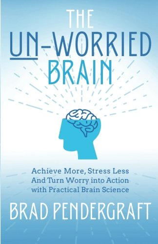 9780996855105: The Un-Worried Brain: Achieve More, Stress Less and Turn Worry Into Action with Practical Brain Science
