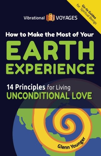 9780996881104: How to Make the Most of Your Earth Experience: 14 Principles for Living Unconditional Love (Vibrational Voyages Go-To Guides for Spiritual Beings) (Volume 1)