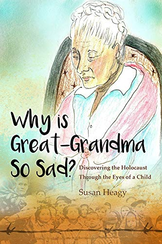 Why Is Great-Grandma So Sad?: Discovering the Holocaust Through the Eyes of a Child: Susan Heagy