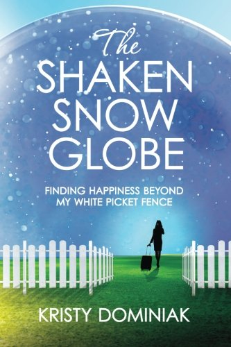 9780996923408: The Shaken Snow Globe: Finding Happiness Beyond My White Picket Fence