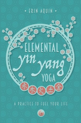 Elemental Yin Yang Yoga: A Practice to Fuel Your Life: Erin Aquin