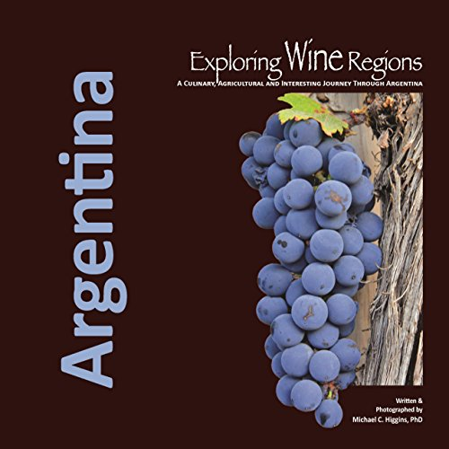 Exploring Wine Regions: Argentina: A Culinary, Agricultural: Higgins Phd, Michael