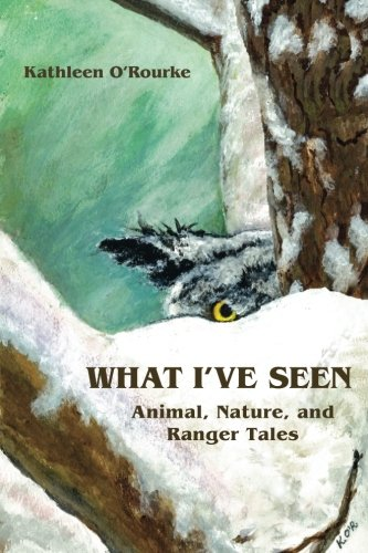 What I've Seen: Animal, Nature, and Ranger Tales: O'Rourke, Kathleen