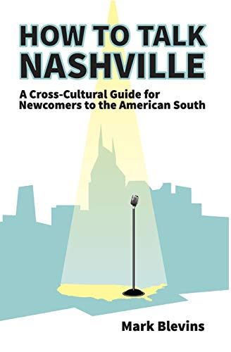 How to Talk Nashville: A Cross-Cultural Guide for Newcomers to the American South: Blevins, Mark