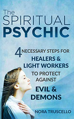 9780996978309: The Spiritual Psychic: 4 Necessary Steps for Healers & Light Workers to Protect Against Evil & Demons