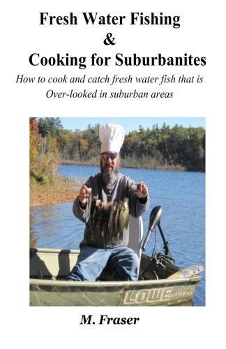 9780997009200: Fresh Water Fishing & Cooking For Suburbanites: How to cook and catch fresh water fish that are over-looked in suburban areas