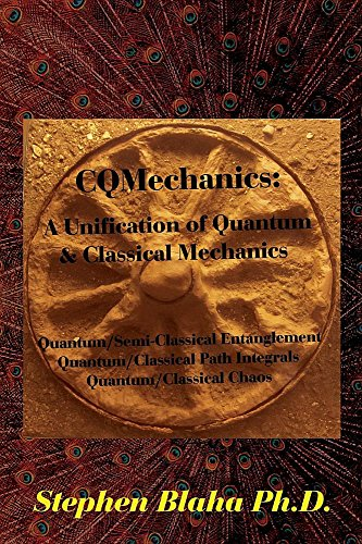 9780997076189: CQMechanics: A Unification of Quantum & Classical Mechanics: Quantum/Semi-Classical Entanglement, Quantum/Classical Path Integrals, Quantum/Classical Chaos