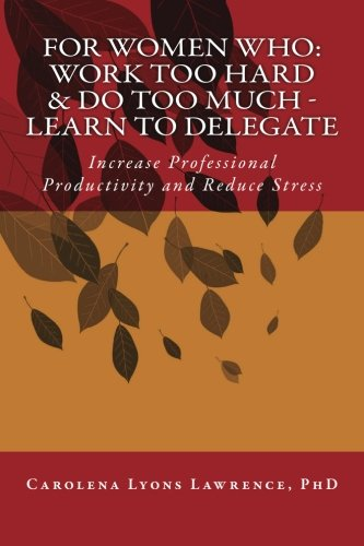 For Women Who: Work Too Hard & Do Too Much - Learn To Delegate: Increase Professional ...