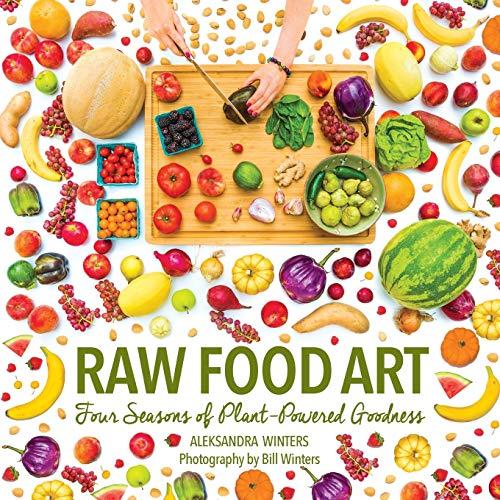 Raw Food Art: Four Seasons of Plant-Powered Goodness: Aleksandra Winters