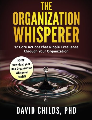 The Organization Whisperer: 12 Core Actions that Ripple Excellence through Your Organization: David...