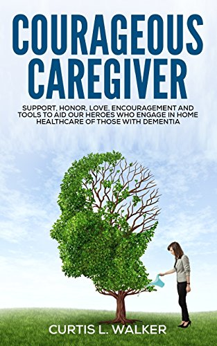 Courageous Caregiver: Support, encouragement, and tools to aid our heroes who partake in home ...