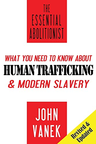 The Essential Abolitionist: What You Need to Know About Human Trafficking & Modern Slavery: ...