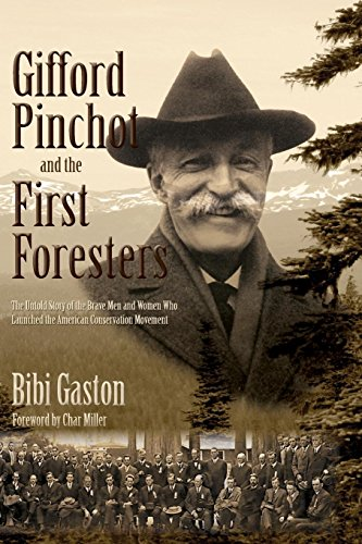 9780997216202: Gifford Pinchot and the First Foresters: The Untold Story of the Brave Men and Women Who Launched the American Conservation Movement
