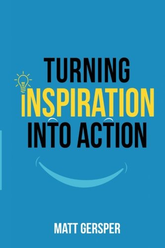 9780997221039: Turning Inspiration Into Action: How to connect to the powers you need to conquer negativity, act on the best opportunities, and live the life of your dreams