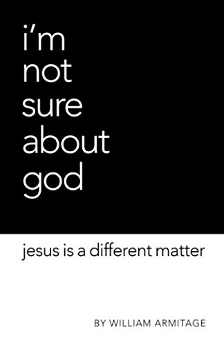 I'm Not Sure About God: Jesus is a different matter: William Armitage