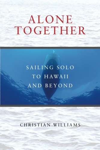 Alone Together: Sailing Solo to Hawaii and Beyond: Christian Williams