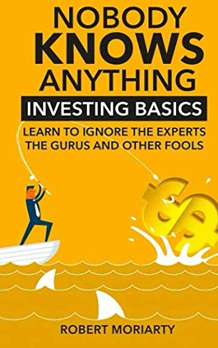 9780997274936: Nobody Knows Anything: Investing Basics Learn to Ignore the Experts, the Gurus and other Fools