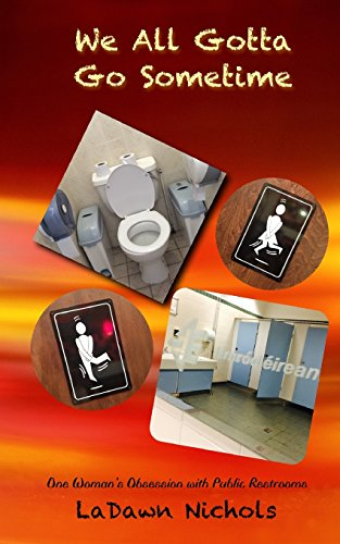 We All Gotta Go Sometime: One Woman's Obsession with Public Restrooms: Ladawn Nichols