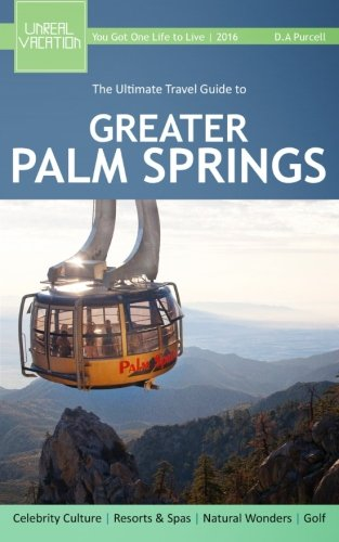 The Ultimate Travel Guide to Greater Palm Springs: D.A Purcell