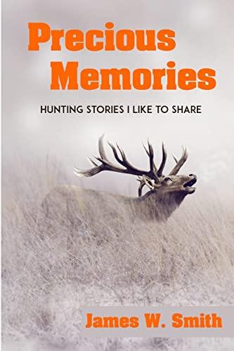 Precious Memories: Hunting Stories I Like to Share: James W. Smith