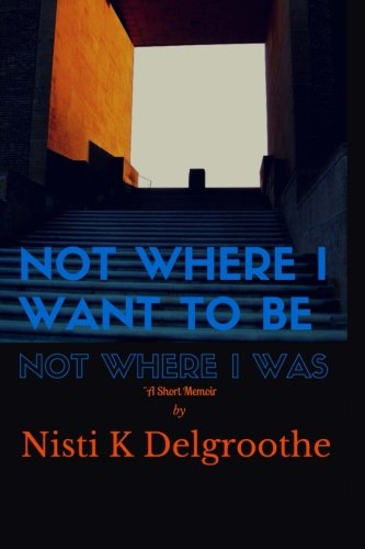 Not Where I Want To Be, Not Where I Was: A Short Memoir: Nisti K Delgroothe