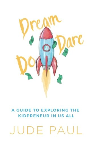 Dream, Dare, Do: A Guide to Exploring the Kidpreneur in Us All: Jude Paul