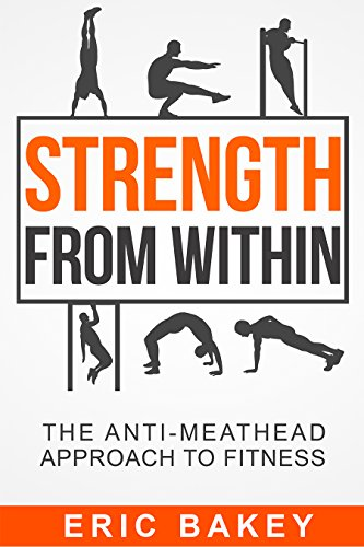 Strength From Within: The Anti-Meathead Approach to Fitness: Eric Bakey