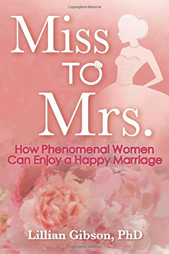 Miss to Mrs.: How Phenomenal Women Can Enjoy A Happy Marriage: Lillian Gibson PhD