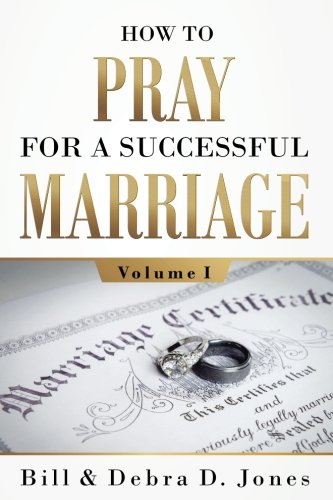 How to Pray for a Successful Marriage: Volume I (volume 1) 9780997556339 Bill and Debra D. Jones present Volume I of the collaborative effort of more than 45 contributing authors and prayer partners in Volumes