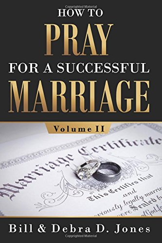 How to Pray for a Successful Marriage: Volume II: Volume II 9780997556346 Bill and Debra D. Jones present Volume II of the collaborative effort of more than 45 contributing authors and prayer partners in Volume