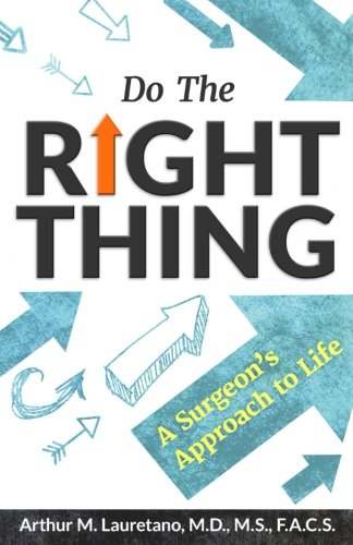 Do the Right Thing: A Surgeon's Approach to Life: Arthur M. Lauretano MD