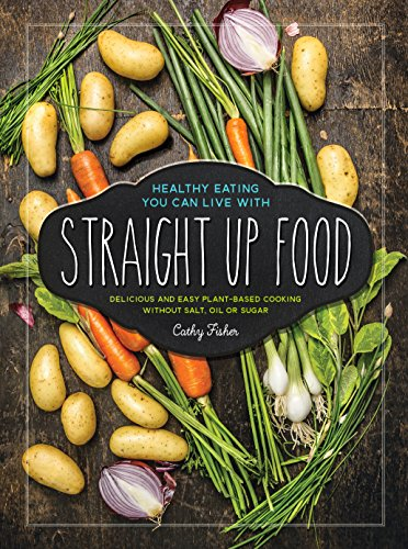 9780997636901: Straight Up Food: Delicious and Easy Plant-based Cooking without Salt, Oil or Sugar