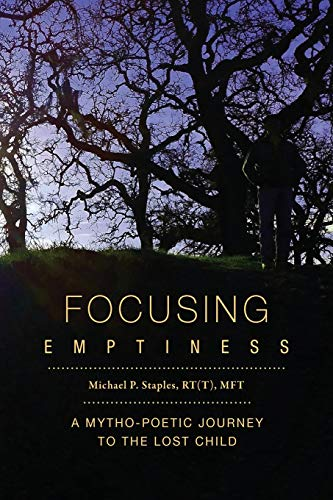 Focusing Emptiness: A Mytho-Poetic Journey to the: Michael P Staples
