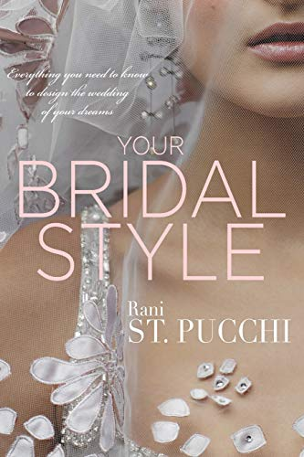 Your Bridal Style: Everything You Need to Know to Design the Wedding of Your Dreams: Rani St Pucchi