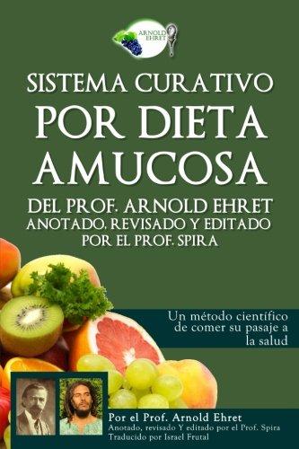 9780997702613: Sistema curativo por dieta amucosa del Prof. Arnold Ehret: Anotado revisado y editado por el Prof. Spira (Spanish Edition)