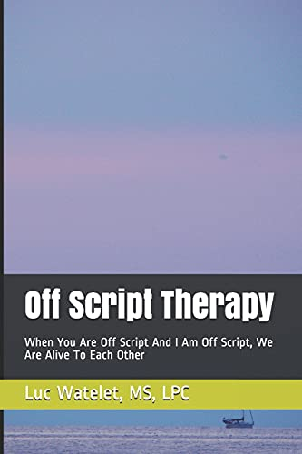 9780997774115: Off Script Therapy: When You Are Off Script And I Am Off Script, We Are Alive To Each Other