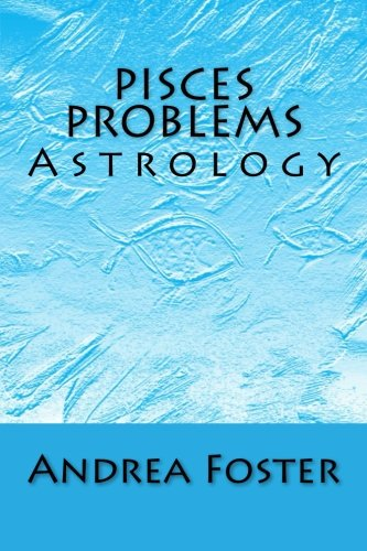 Pisces Problems: Astrology (Zodiac Problems) (Volume 12): Andrea Foster