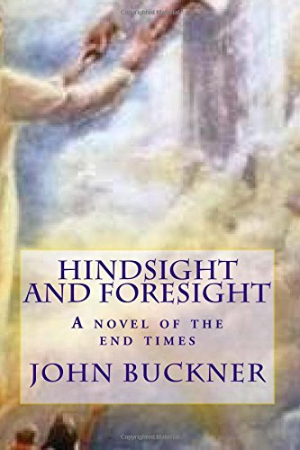 Hindsight and Foresight: A Novel of the End Times: John O Buckner