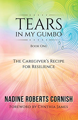 Tears in My Gumbo : The Caregiver's: Nadine Roberts Cornish