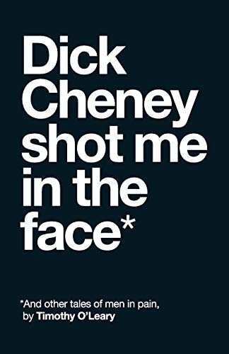 Dick Cheney Shot Me in the Face: And Other Tales of Men in Pain: Tim O'Leary