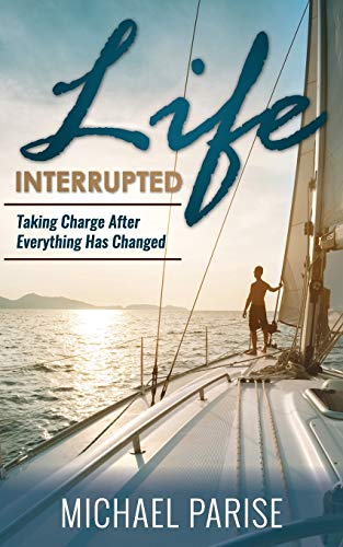 Life Interrupted: Taking Charge After Everything Has Changed: Michael Parise