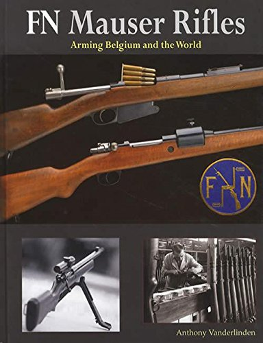FN MAUSER RIFLES: ARMING BELGIUM AND THE: Vanderlinden, Anthony