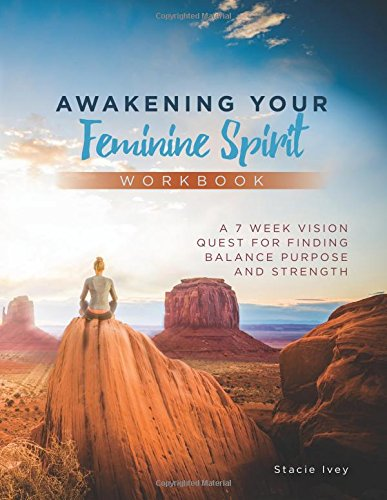 Awakening Your Feminine Spirit Workbook: A 7 Week Vision Quest forFindingBalance Purpose and ...